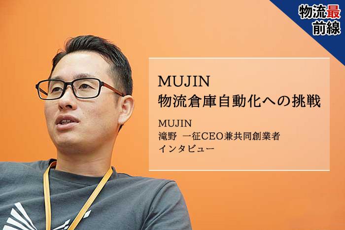 物流最前線 MUJIN 物流倉庫自動化への挑戦 MUJIN 滝野 一征CEO兼共同創業者 インタビュー