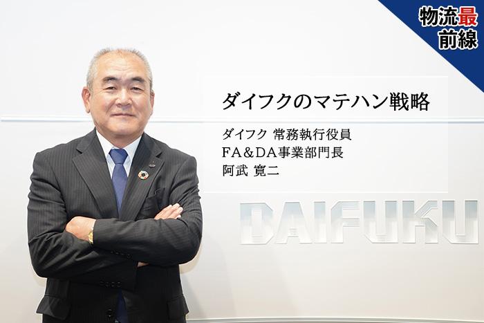 ダイフクのマテハン戦略 ダイフク 常務執行役員 FA&DA事業部門長 阿武 寛二