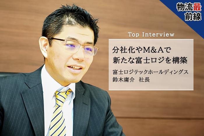 分社化やM&Aで新たな富士ロジを構築物流最前線 Top Interview 富士ロジテックホールディングス 鈴木庸介 社長